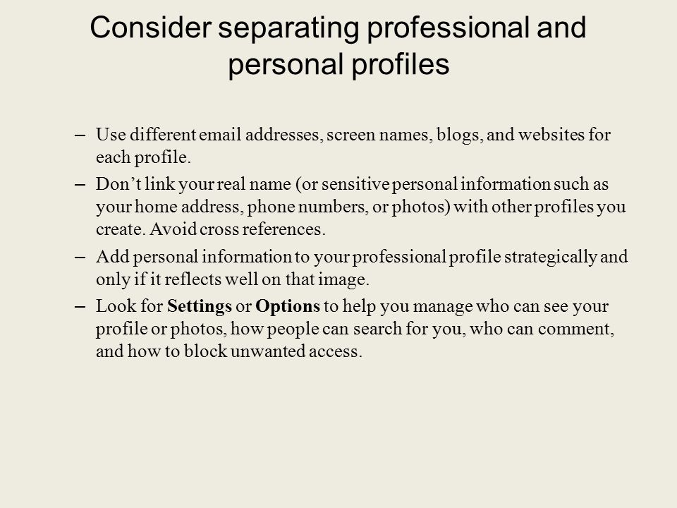 Consider separating professional and personal profiles – Use different email addresses, screen names, blogs, and websites for each profile. – Don't li