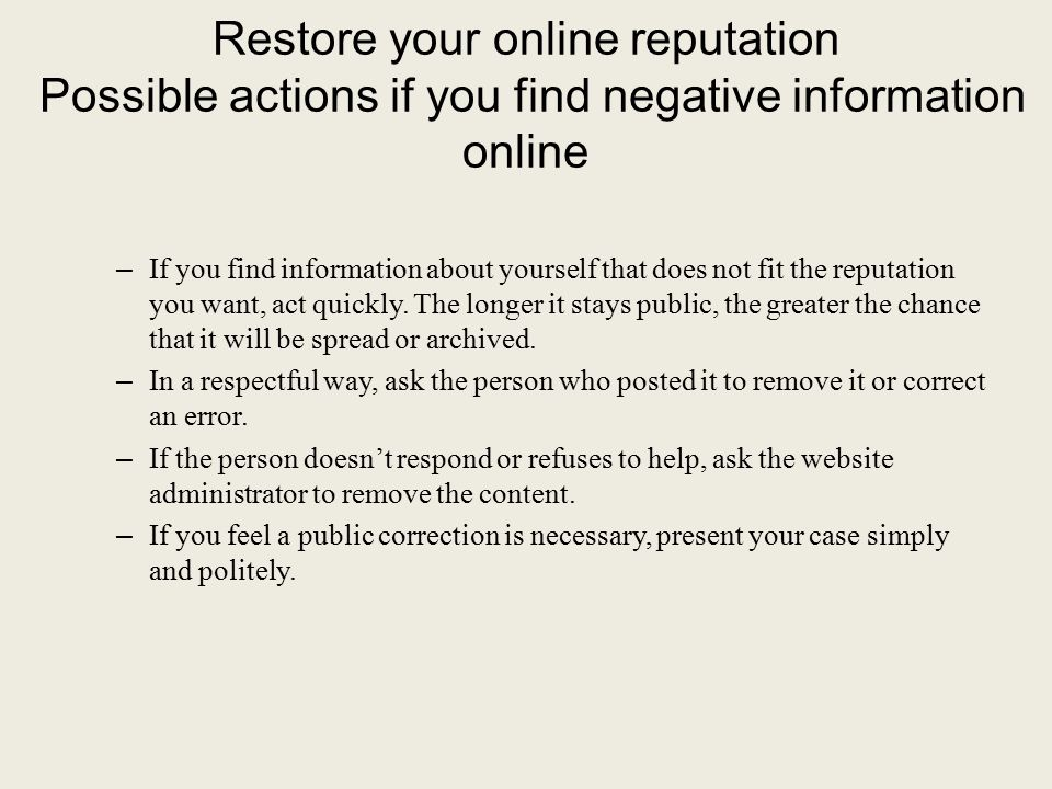 Restore your online reputation Possible actions if you find negative information online – If you find information about yourself that does not fit the reputation you want, act quickly.
