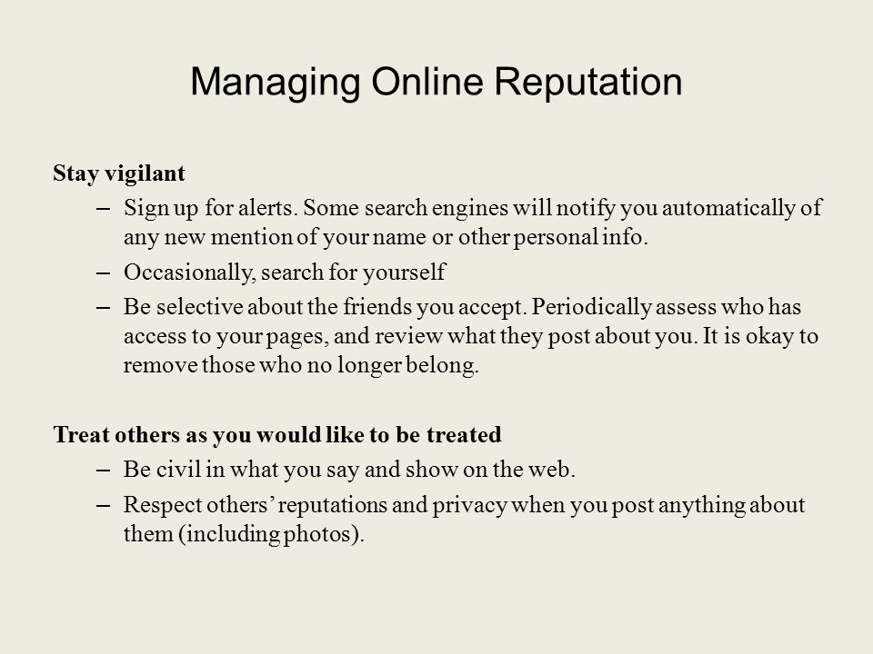 Managing Online Reputation Stay vigilant – Sign up for alerts. Some search engines will notify you automatically of any new mention of your name or ot