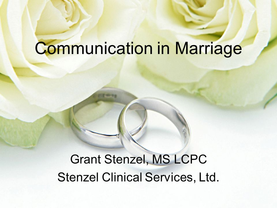 Communication in Marriage Grant Stenzel, MS LCPC Stenzel Clinical Services, Ltd.