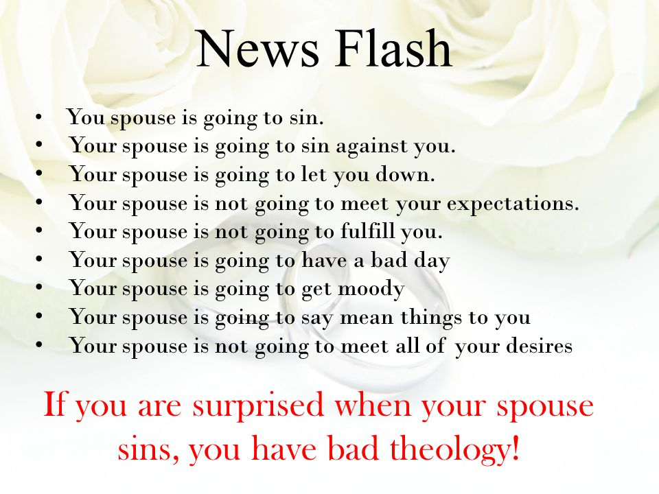 You spouse is going to sin. Your spouse is going to sin against you. Your spouse is going to let you down. Your spouse is not going to meet your expec
