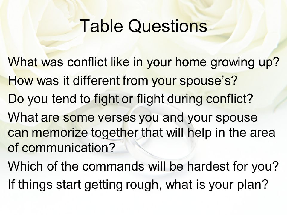 Table Questions What was conflict like in your home growing up? How was it different from your spouse's? Do you tend to fight or flight during conflic