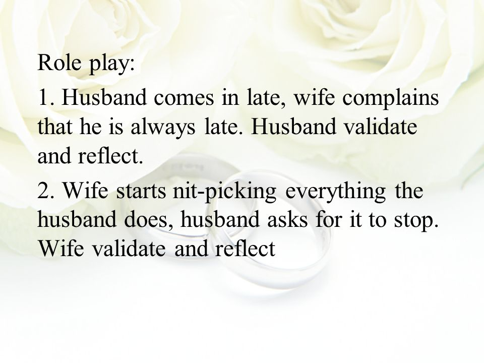 Role play: 1. Husband comes in late, wife complains that he is always late. Husband validate and reflect. 2. Wife starts nit-picking everything the hu