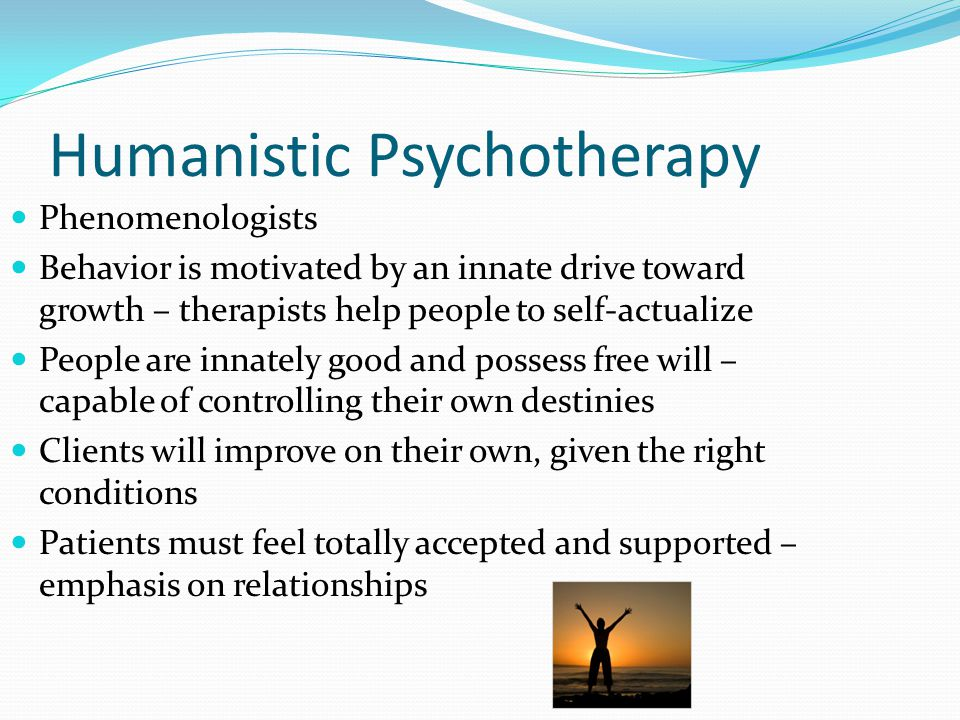 Humanistic (con't) Client-Centered Therapy (Person-Centered Therapy) Carl Rogers – non-directive therapy - allowed clients to decide what to talk about and when, without judgment or direction – requires active listening Unconditional positive regard – blanket acceptance for a person Empathy Congruence