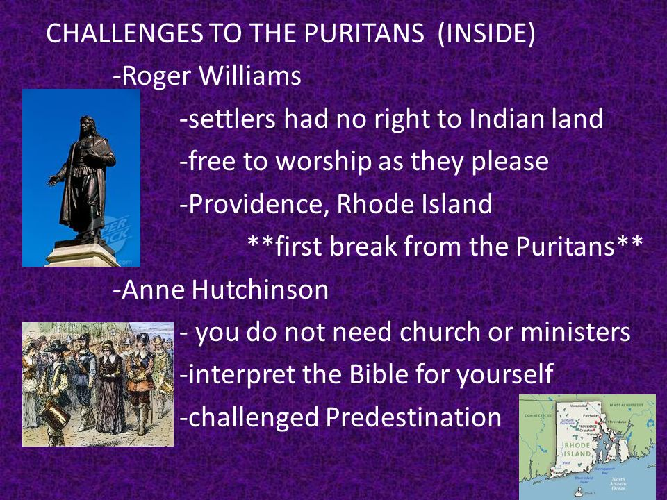 CHALLENGES TO THE PURITANS (INSIDE) -Roger Williams -settlers had no right to Indian land -free to worship as they please -Providence, Rhode Island **first break from the Puritans** -Anne Hutchinson - you do not need church or ministers -interpret the Bible for yourself -challenged Predestination