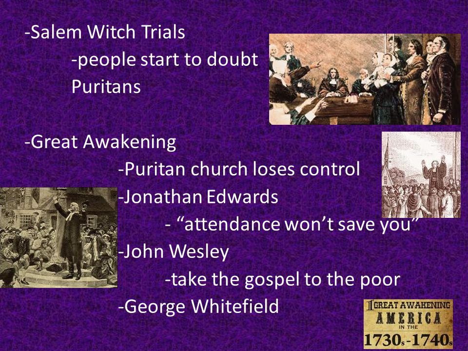 -Salem Witch Trials -people start to doubt Puritans -Great Awakening -Puritan church loses control -Jonathan Edwards - attendance won't save you -John Wesley -take the gospel to the poor -George Whitefield