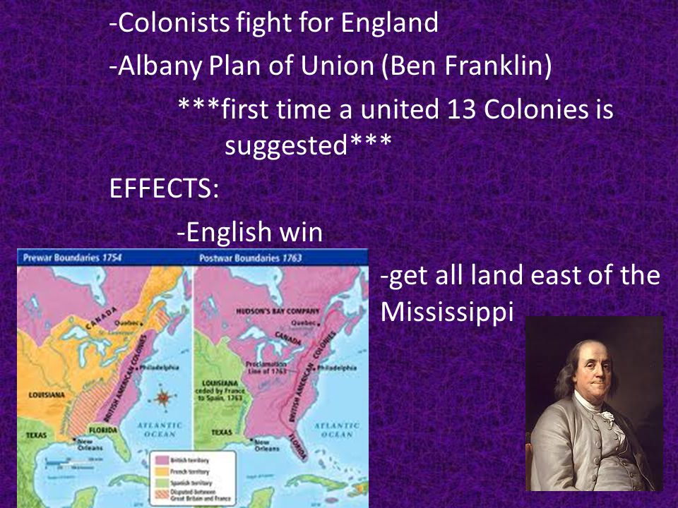 -Colonists fight for England -Albany Plan of Union (Ben Franklin) ***first time a united 13 Colonies is suggested*** EFFECTS: -English win -get all land east of the Mississippi