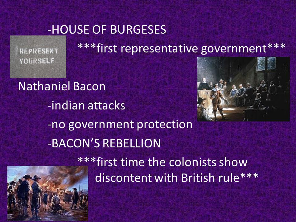-HOUSE OF BURGESES ***first representative government*** Nathaniel Bacon -indian attacks -no government protection -BACON'S REBELLION ***first time the colonists show discontent with British rule***