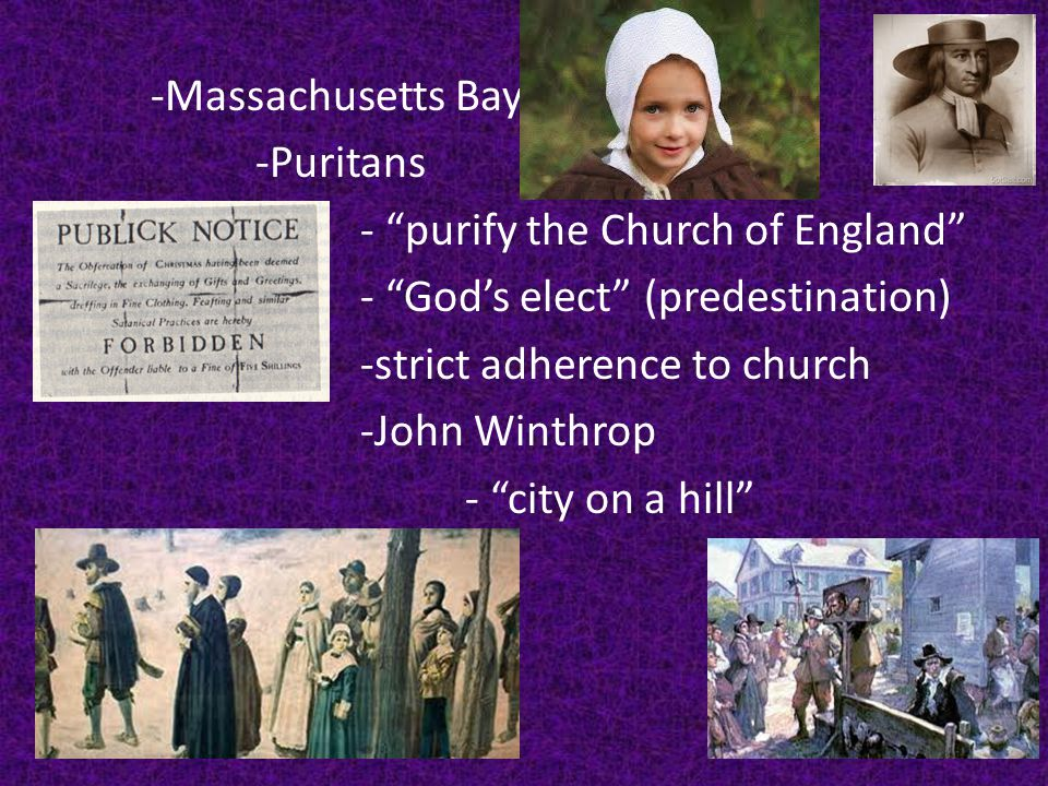 -Massachusetts Bay -Puritans - purify the Church of England - God's elect (predestination) -strict adherence to church -John Winthrop - city on a hill