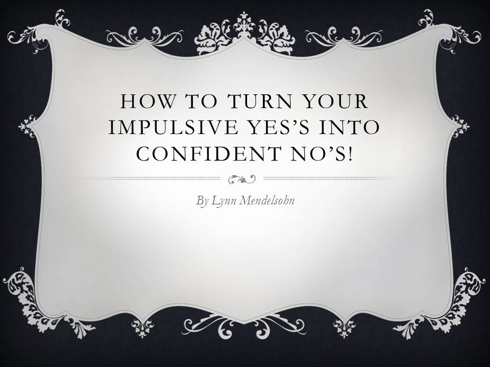 HOW TO TURN YOUR IMPULSIVE YES'S INTO CONFIDENT NO'S! By Lynn Mendelsohn