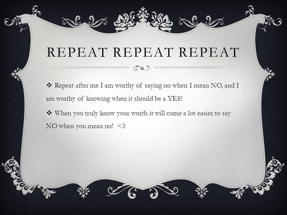 REPEAT REPEAT REPEAT  Repeat after me I am worthy of saying no when I mean NO, and I am worthy of knowing when it should be a YES!  When you truly k