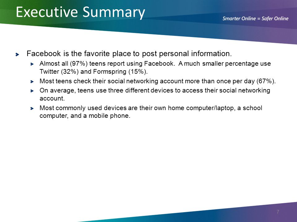 Executive Summary Facebook is the favorite place to post personal information. Almost all (97%) teens report using Facebook. A much smaller percentage