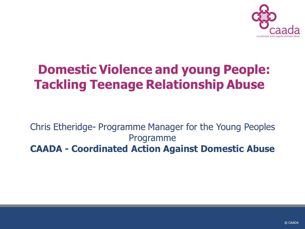 © CAADA Domestic Violence and young People: Tackling Teenage Relationship Abuse Chris Etheridge- Programme Manager for the Young Peoples Programme CAADA - Coordinated Action Against Domestic Abuse