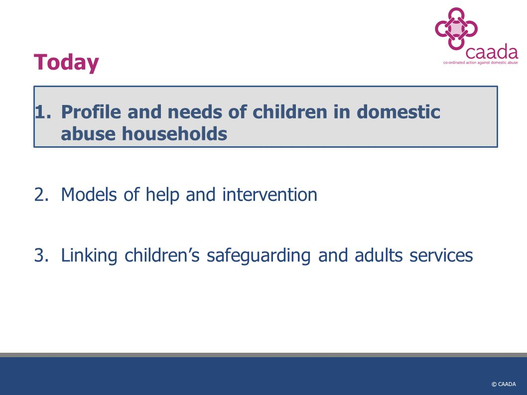 © CAADA Today 1.Profile and needs of children in domestic abuse households 2.Models of help and intervention 3.Linking children's safeguarding and adults services