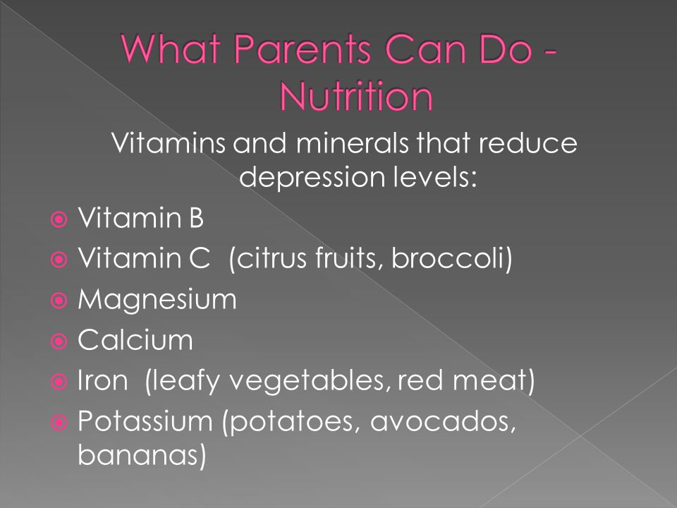 Vitamins and minerals that reduce depression levels:  Vitamin B  Vitamin C (citrus fruits, broccoli)  Magnesium  Calcium  Iron (leafy vegetables,