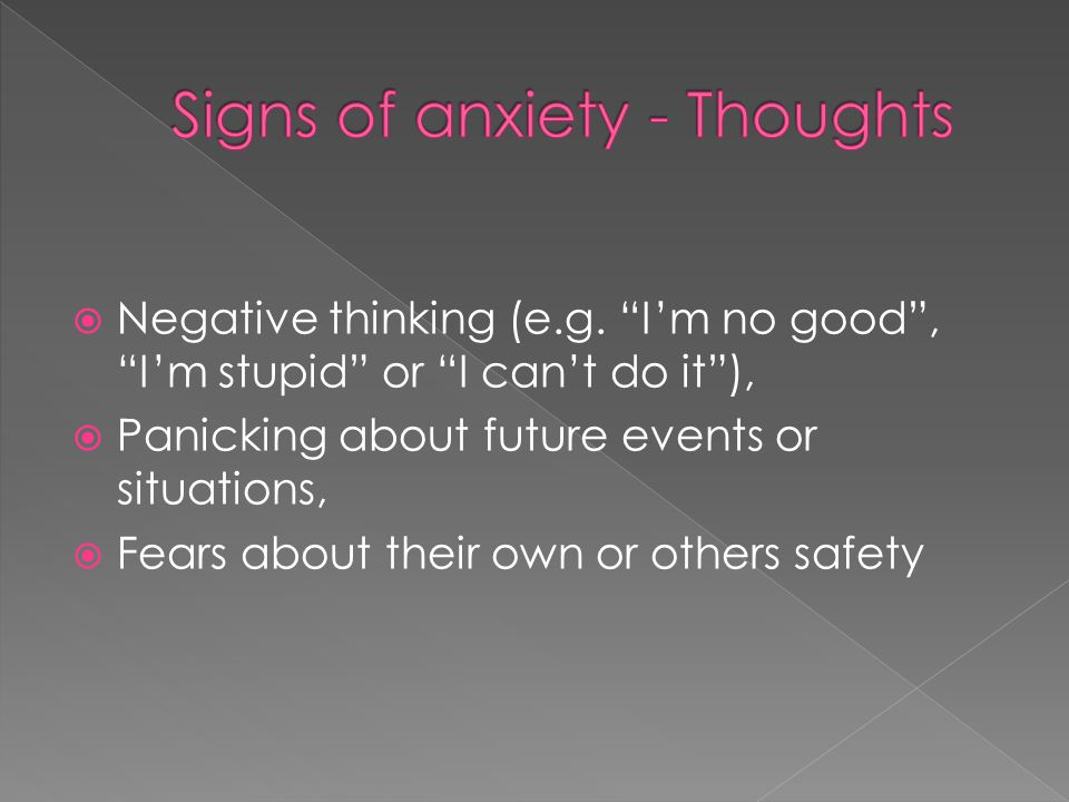" Negative thinking (e.g. ""I'm no good"", ""I'm stupid"" or ""I can't do it""),  Panicking about future events or situations,  Fears about their own or o"