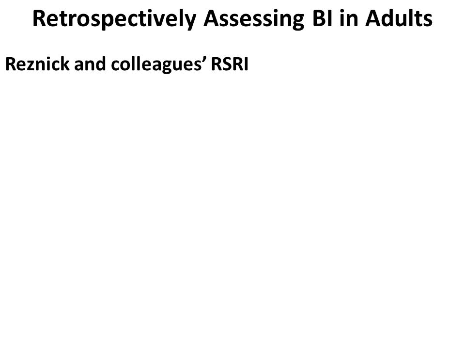 Retrospectively Assessing BI in Adults Reznick and colleagues' RSRI Were you afraid of unfamiliar animals, such as those you encountered on the street or at someone else's home.