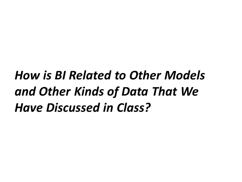 How is BI Related to Other Models and Other Kinds of Data That We Have Discussed in Class?