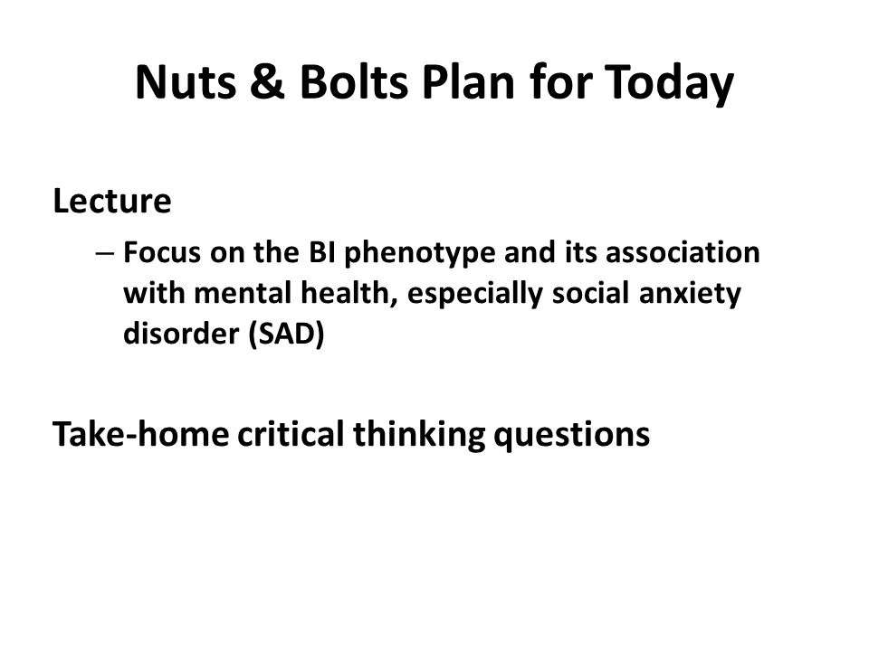 Nuts & Bolts Plan for Today Lecture – Focus on the BI phenotype and its association with mental health, especially social anxiety disorder (SAD) Take-