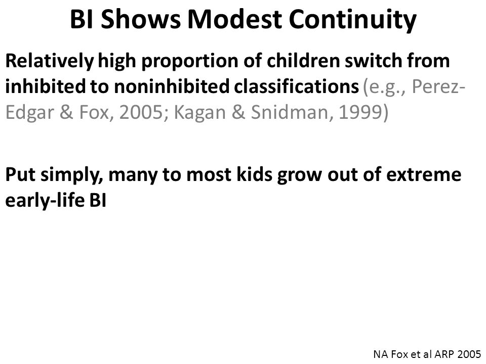 BI Shows Modest Continuity Relatively high proportion of children switch from inhibited to noninhibited classifications (e.g., Perez- Edgar & Fox, 200