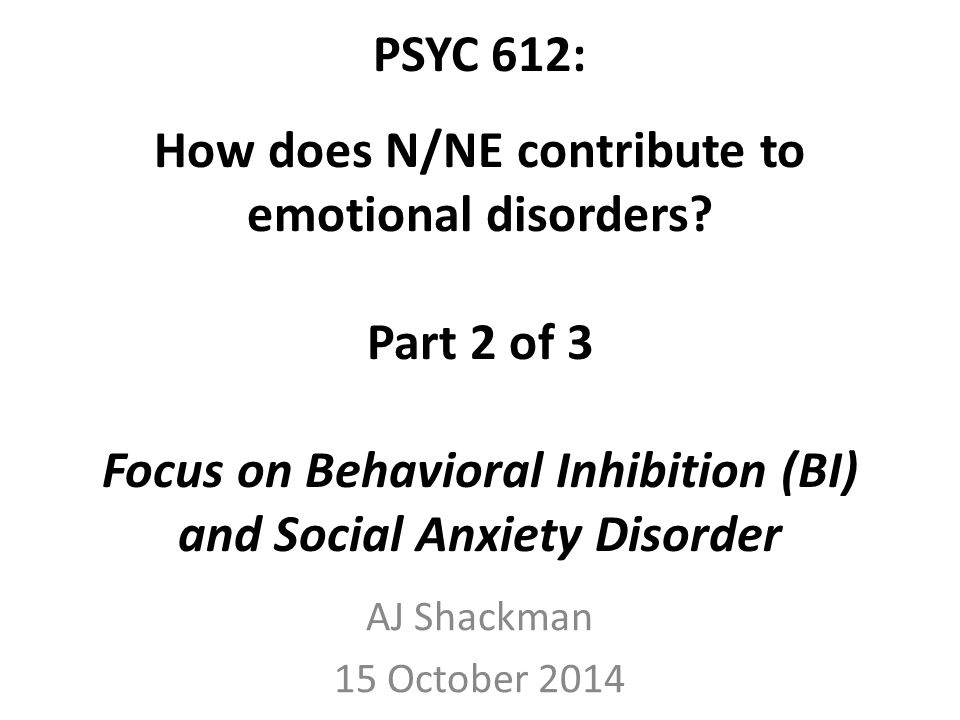 PSYC 612: How does N/NE contribute to emotional disorders? Part 2 of 3 Focus on Behavioral Inhibition (BI) and Social Anxiety Disorder AJ Shackman 15