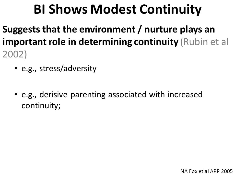 BI Shows Modest Continuity Suggests that the environment / nurture plays an important role in determining continuity (Rubin et al 2002) e.g., stress/adversity e.g., derisive parenting associated with increased continuity; NA Fox et al ARP 2005