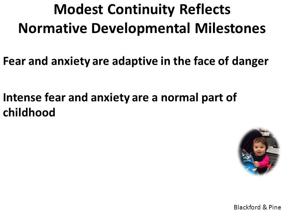 Modest Continuity Reflects Normative Developmental Milestones Fear and anxiety are adaptive in the face of danger Intense fear and anxiety are a norma