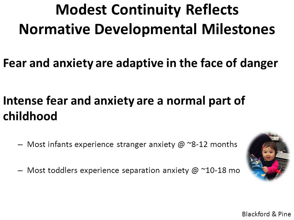 Modest Continuity Reflects Normative Developmental Milestones Fear and anxiety are adaptive in the face of danger Intense fear and anxiety are a normal part of childhood – Most infants experience stranger anxiety @ ~8-12 months – Most toddlers experience separation anxiety @ ~10-18 mo Blackford & Pine