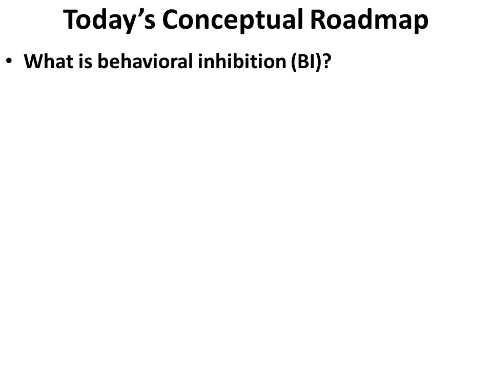 Today's Conceptual Roadmap What is behavioral inhibition (BI)? How is BI related to other models of T&P, such as N/NE or Gray's BIS? Implications for