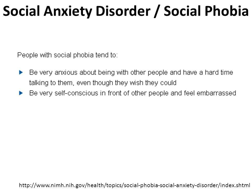 Social Anxiety Disorder / Social Phobia http://www.nimh.nih.gov/health/topics/social-phobia-social-anxiety-disorder/index.shtml