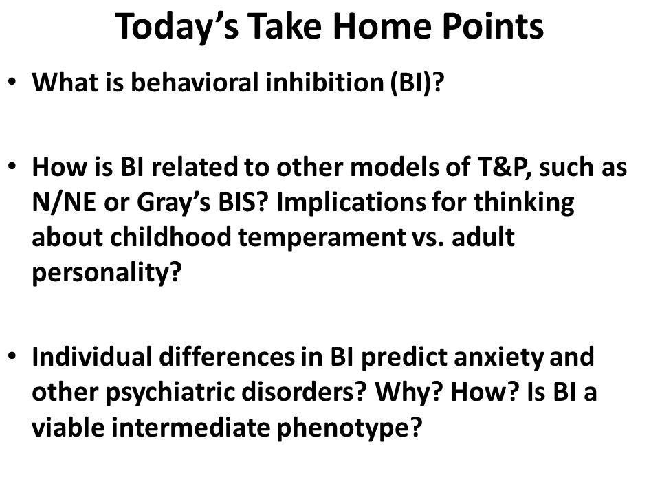 Today's Take Home Points What is behavioral inhibition (BI)? How is BI related to other models of T&P, such as N/NE or Gray's BIS? Implications for th
