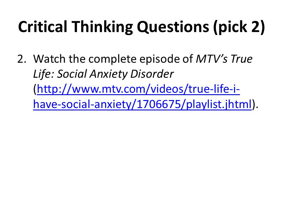 Critical Thinking Questions (pick 2) 2.Watch the complete episode of MTV's True Life: Social Anxiety Disorder (http://www.mtv.com/videos/true-life-i- have-social-anxiety/1706675/playlist.jhtml).http://www.mtv.com/videos/true-life-i- have-social-anxiety/1706675/playlist.jhtml Briefly describe how this popular media perspective on SAD jibes with the NIMH's perspective