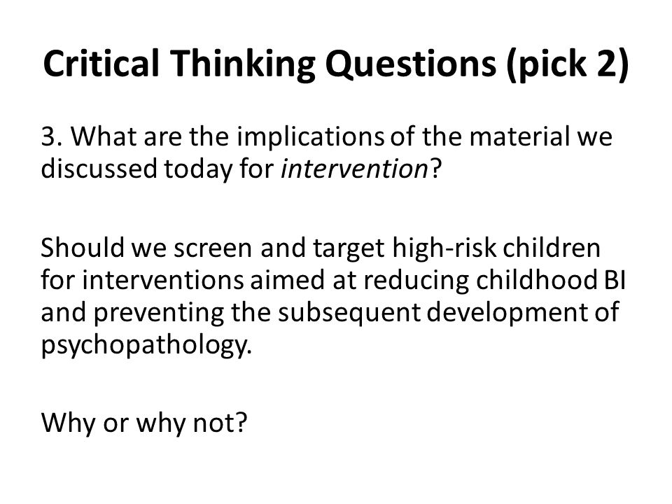 Critical Thinking Questions (pick 2) 3. What are the implications of the material we discussed today for intervention? Should we screen and target hig