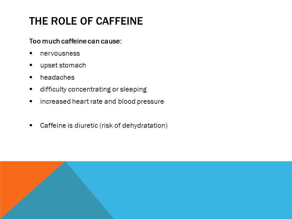 THE ROLE OF CAFFEINE Too much caffeine can cause:  nervousness  upset stomach  headaches  difficulty concentrating or sleeping  increased heart rate and blood pressure  Caffeine is diuretic (risk of dehydratation)
