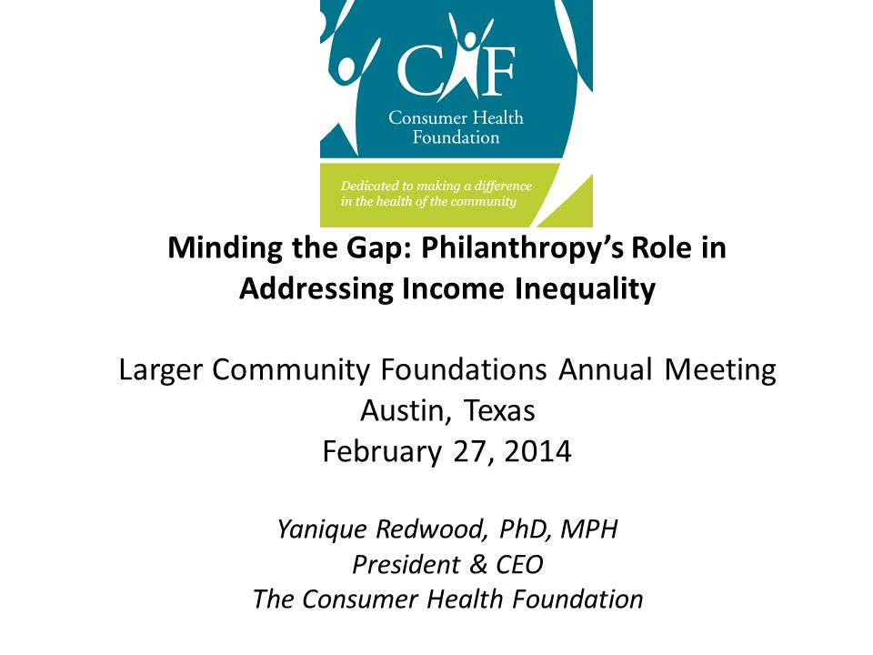 Minding the Gap: Philanthropy's Role in Addressing Income Inequality Larger Community Foundations Annual Meeting Austin, Texas February 27, 2014 Yanique Redwood, PhD, MPH President & CEO The Consumer Health Foundation