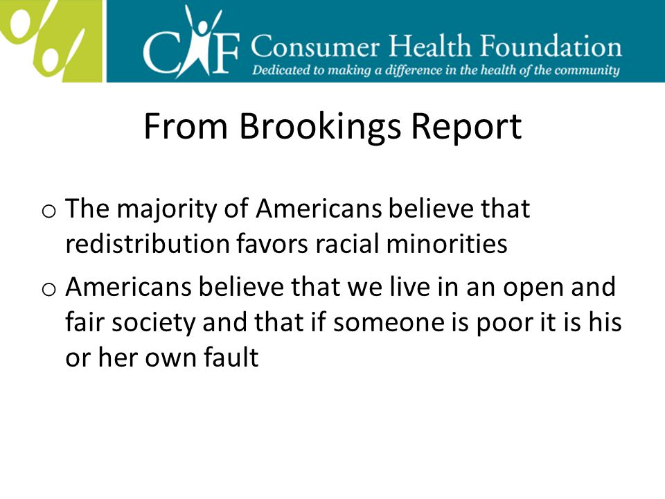 From Brookings Report o The majority of Americans believe that redistribution favors racial minorities o Americans believe that we live in an open and fair society and that if someone is poor it is his or her own fault