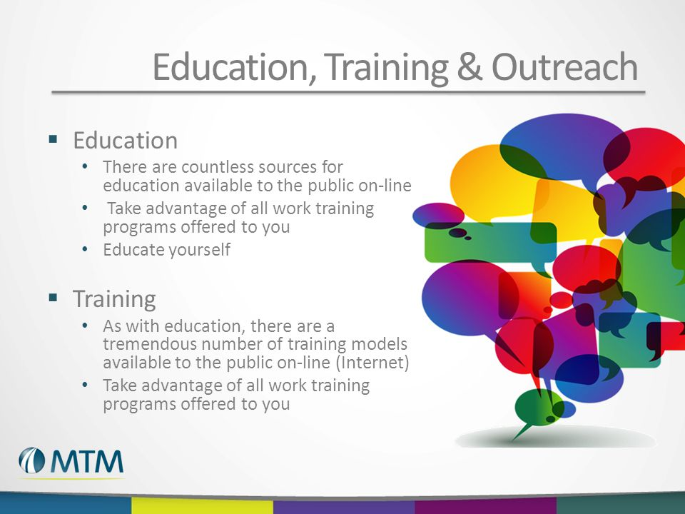 Education, Training & Outreach  Education There are countless sources for education available to the public on-line Take advantage of all work training programs offered to you Educate yourself  Training As with education, there are a tremendous number of training models available to the public on-line (Internet) Take advantage of all work training programs offered to you