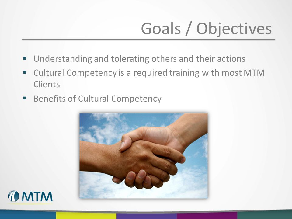 Goals / Objectives  Understanding and tolerating others and their actions  Cultural Competency is a required training with most MTM Clients  Benefits of Cultural Competency