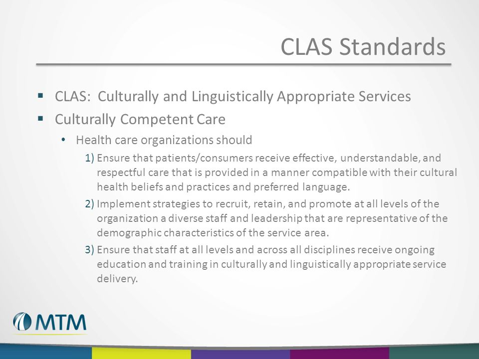  CLAS: Culturally and Linguistically Appropriate Services  Culturally Competent Care Health care organizations should 1)Ensure that patients/consumers receive effective, understandable, and respectful care that is provided in a manner compatible with their cultural health beliefs and practices and preferred language.