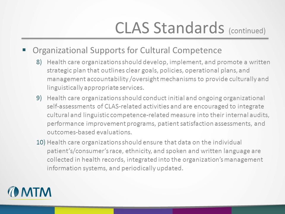  Organizational Supports for Cultural Competence 8)Health care organizations should develop, implement, and promote a written strategic plan that outlines clear goals, policies, operational plans, and management accountability /oversight mechanisms to provide culturally and linguistically appropriate services.