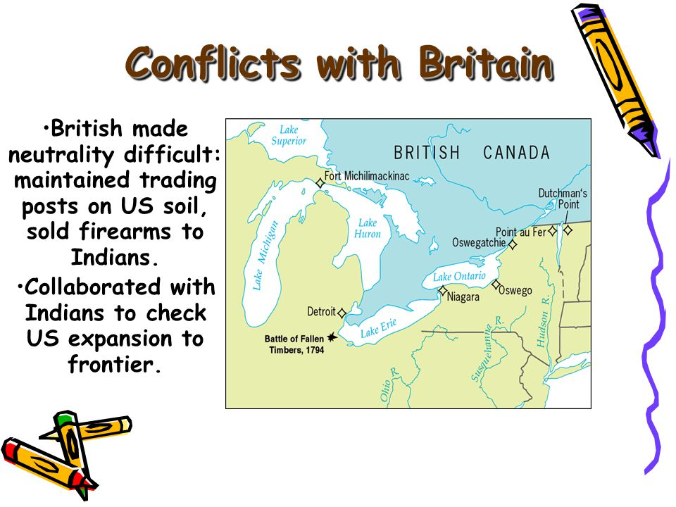 British made neutrality difficult: maintained trading posts on US soil, sold firearms to Indians.