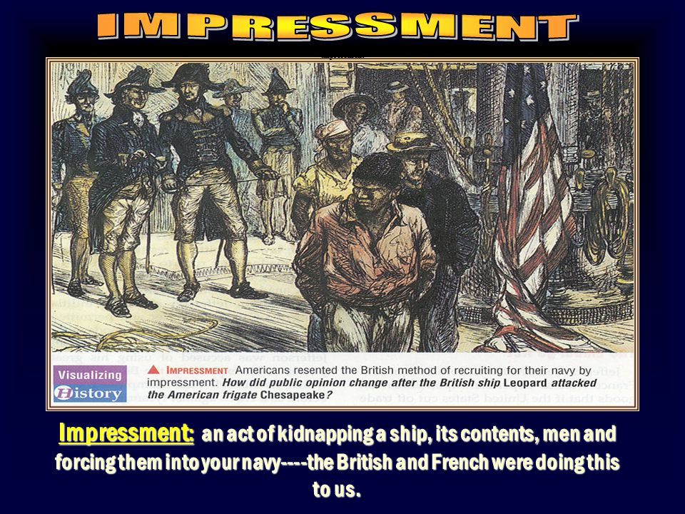Impressment : an act of kidnapping a ship, its contents, men and forcing them into your navy----the British and French were doing this to us.