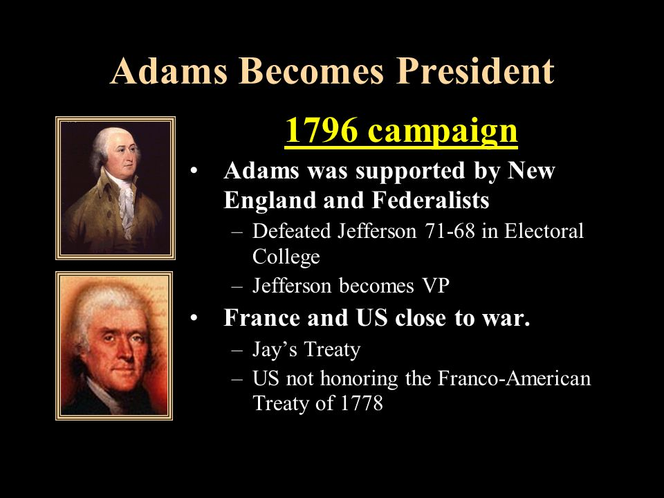 Adams Becomes President 1796 campaign Adams was supported by New England and Federalists –Defeated Jefferson 71-68 in Electoral College –Jefferson becomes VP France and US close to war.