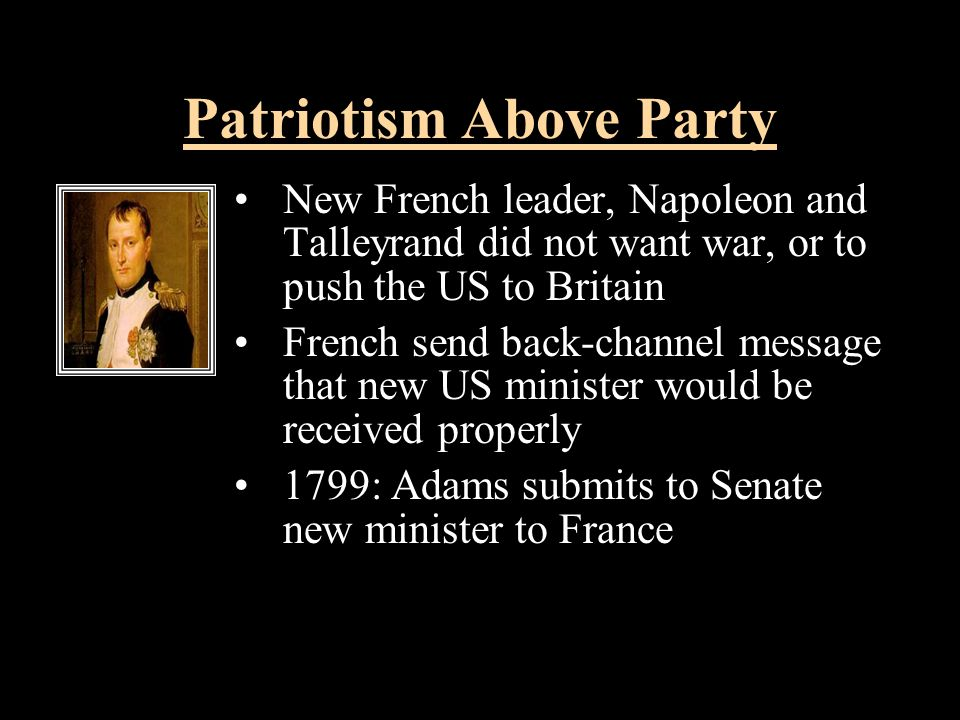 Patriotism Above Party New French leader, Napoleon and Talleyrand did not want war, or to push the US to Britain French send back-channel message that new US minister would be received properly 1799: Adams submits to Senate new minister to France New French leader, Napoleon and Talleyrand did not want war, or to push the US to Britain French send back-channel message that new US minister would be received properly 1799: Adams submits to Senate new minister to France