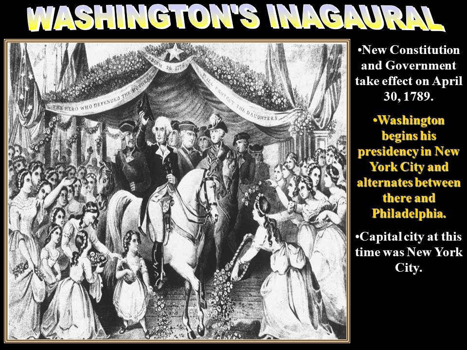 Wash inaugural New Constitution and Government take effect on April 30, 1789.