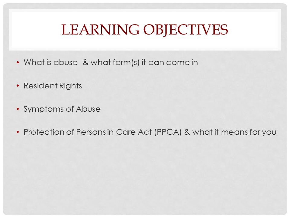 LEARNING OBJECTIVES What is abuse & what form(s) it can come in Resident Rights Symptoms of Abuse Protection of Persons in Care Act (PPCA) & what it means for you