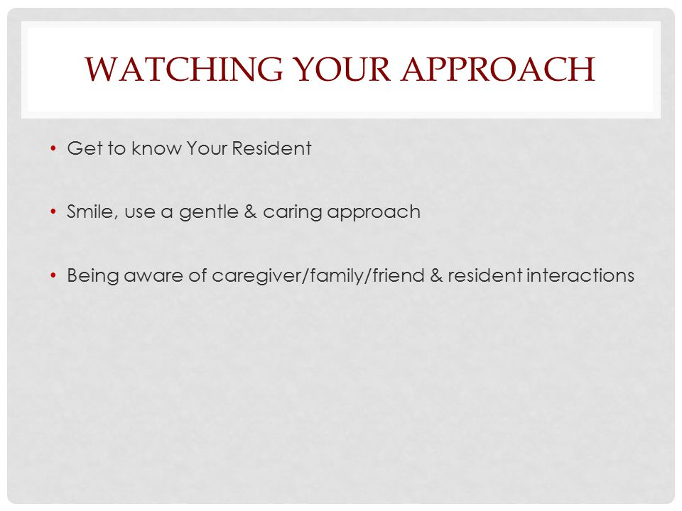 WATCHING YOUR APPROACH Get to know Your Resident Smile, use a gentle & caring approach Being aware of caregiver/family/friend & resident interactions