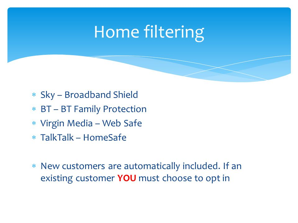  Sky – Broadband Shield  BT – BT Family Protection  Virgin Media – Web Safe  TalkTalk – HomeSafe  New customers are automatically included.