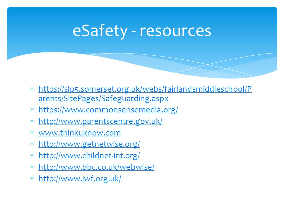 eSafety - resources  https://slp5.somerset.org.uk/webs/fairlandsmiddleschool/P arents/SitePages/Safeguarding.aspx https://slp5.somerset.org.uk/webs/fairlandsmiddleschool/P arents/SitePages/Safeguarding.aspx  https://www.commonsensemedia.org/ https://www.commonsensemedia.org/  http://www.parentscentre.gov.uk/ http://www.parentscentre.gov.uk/  www.thinkuknow.com www.thinkuknow.com  http://www.getnetwise.org/ http://www.getnetwise.org/  http://www.childnet-int.org/ http://www.childnet-int.org/  http://www.bbc.co.uk/webwise/ http://www.bbc.co.uk/webwise/  http://www.iwf.org.uk/ http://www.iwf.org.uk/