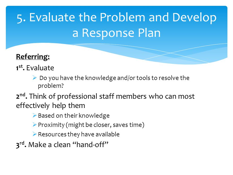 Referring: 1 st. Evaluate  Do you have the knowledge and/or tools to resolve the problem.